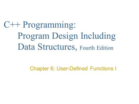 C++ Programming: Program Design Including Data Structures, Fourth Edition Chapter 6: User-Defined Functions I.