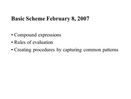 Basic Scheme February 8, 2007 Compound expressions Rules of evaluation Creating procedures by capturing common patterns.