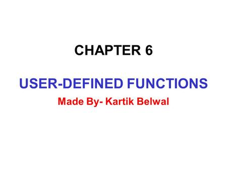 CHAPTER 6 USER-DEFINED FUNCTIONS Made By- Kartik Belwal.