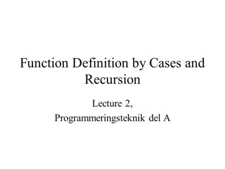 Function Definition by Cases and Recursion Lecture 2, Programmeringsteknik del A.