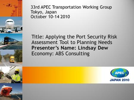 Title: Applying the Port Security Risk Assessment Tool to Planning Needs Presenter's Name: Lindsay Dew Economy: ABS Consulting 33rd APEC Transportation.