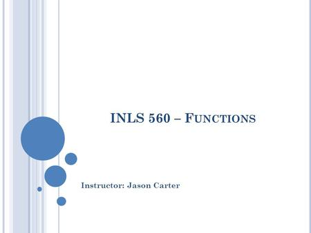 INLS 560 – F UNCTIONS Instructor: Jason Carter.