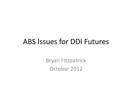 ABS Issues for DDI Futures Bryan Fitzpatrick October 2012.