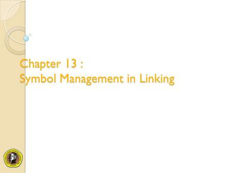 Chapter 13 : Symbol Management in Linking
