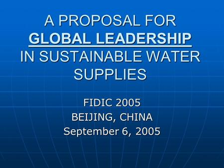 A PROPOSAL FOR GLOBAL LEADERSHIP IN SUSTAINABLE WATER SUPPLIES FIDIC 2005 BEIJING, CHINA September 6, 2005.