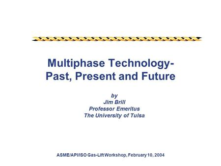 ASME/API/ISO Gas-Lift Workshop, February 10, 2004 Multiphase Technology- Past, Present and Future by Jim Brill Professor Emeritus The University of Tulsa.