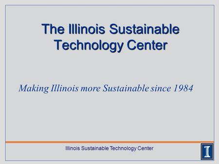 Illinois Sustainable Technology Center The Illinois Sustainable Technology Center Making Illinois more Sustainable since 1984.