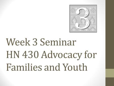 Week 3 Seminar HN 430 Advocacy for Families and Youth.