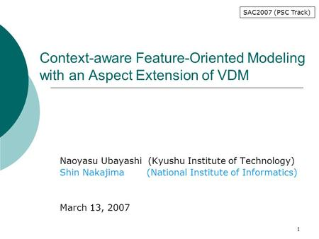 1 Context-aware Feature-Oriented Modeling with an Aspect Extension of VDM Naoyasu Ubayashi (Kyushu Institute of Technology) Shin Nakajima (National Institute.