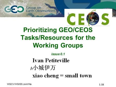 Sanya, China, Feb 26, 08 WGCV/WGISS Joint MeetingSlide # 1 Ivan Petiteville, CEOS CEO Prioritizing GEO/CEOS Tasks/Resources for the Working Groups issue.
