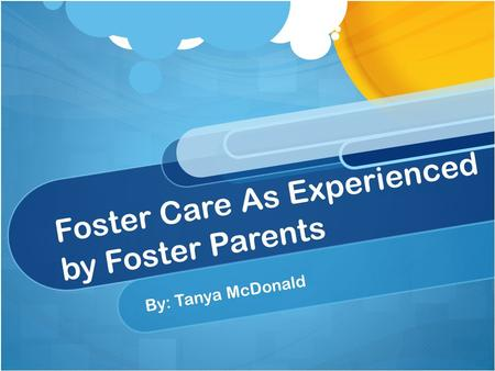 Foster Care As Experienced by Foster Parents By: Tanya McDonald.