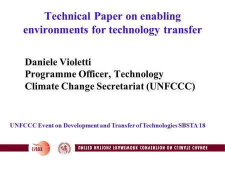 Technical Paper on enabling environments for technology transfer Daniele Violetti Programme Officer, Technology Climate Change Secretariat (UNFCCC) UNFCCC.