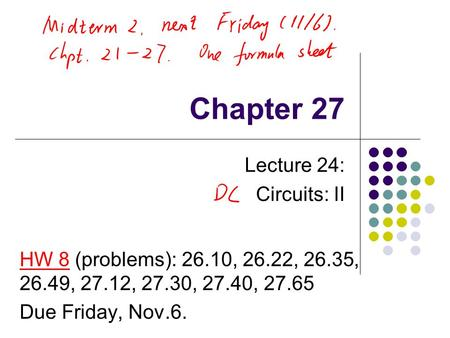 Chapter 27 Lecture 24: Circuits: II HW 8 (problems): 26.10, 26.22, 26.35, 26.49, 27.12, 27.30, 27.40, 27.65 Due Friday, Nov.6.