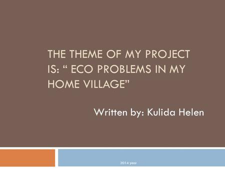 "THE THEME OF MY PROJECT IS: "" ECO PROBLEMS IN MY HOME VILLAGE"" Written by: Kulida Helen 2014 year."