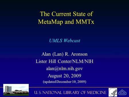U. S. National Library of Medicine The Current State of MetaMap and MMTx UMLS Webcast Alan (Lan) R. Aronson Lister Hill Center/NLM/NIH