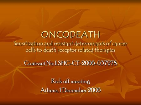 ONCODEATH Sensitization and resistant determinants of cancer cells to death receptor related therapies Contract No: LSHC-CT-2006-037278 Kick off meeting.
