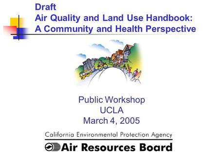 Public Workshop UCLA March 4, 2005 Draft Air Quality and Land Use Handbook: A Community and Health Perspective.