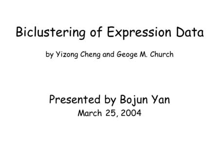 Biclustering of Expression Data by Yizong Cheng and Geoge M. Church Presented by Bojun Yan March 25, 2004.