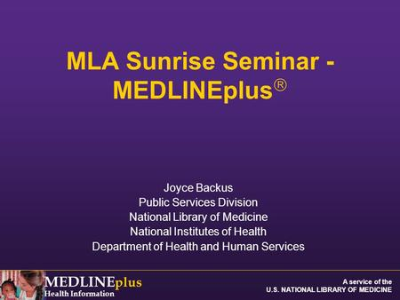 MEDLINE plus Health Information A service of the U.S. NATIONAL LIBRARY OF MEDICINE MLA Sunrise Seminar - MEDLINEplus  Joyce Backus Public Services Division.