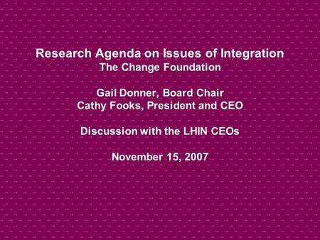Research Agenda on Issues of Integration The Change Foundation Gail Donner, Board Chair Cathy Fooks, President and CEO Discussion with the LHIN CEOs November.