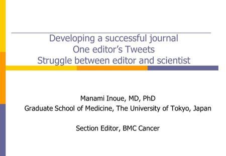 Developing a successful journal One editor's Tweets Struggle between editor and scientist Manami Inoue, MD, PhD Graduate School of Medicine, The University.