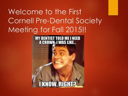 Welcome to the First Cornell Pre-Dental Society Meeting for Fall 2015!!