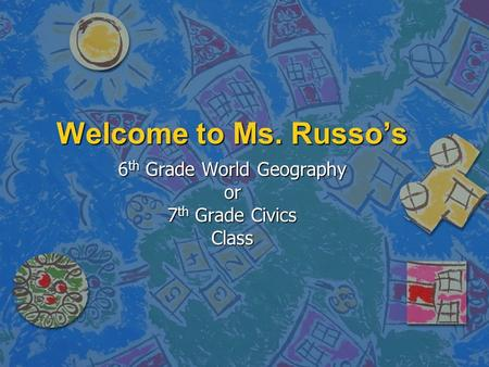 Welcome to Ms. Russo's 6 th Grade World Geography or 7 th Grade Civics Class.