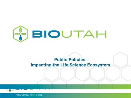 PRESENTATION TITLE | DATE Public Policies Impacting the Life Science Ecosystem.