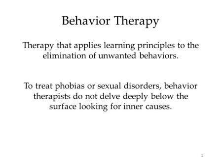1 Behavior Therapy Therapy that applies learning principles to the elimination of unwanted behaviors. To treat phobias or sexual disorders, behavior therapists.