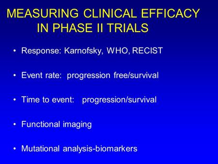 MEASURING CLINICAL EFFICACY IN PHASE II TRIALS Response: Karnofsky, WHO, RECIST Event rate: progression free/survival Time to event: progression/survival.
