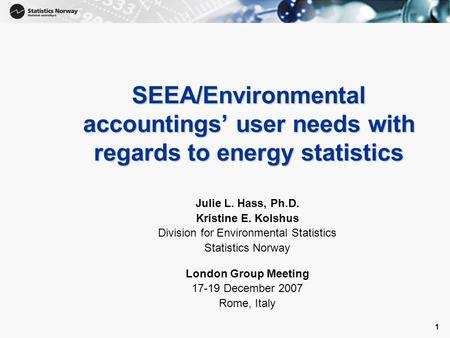 1 1 SEEA/Environmental accountings' user needs with regards to energy statistics Julie L. Hass, Ph.D. Kristine E. Kolshus Division for Environmental Statistics.