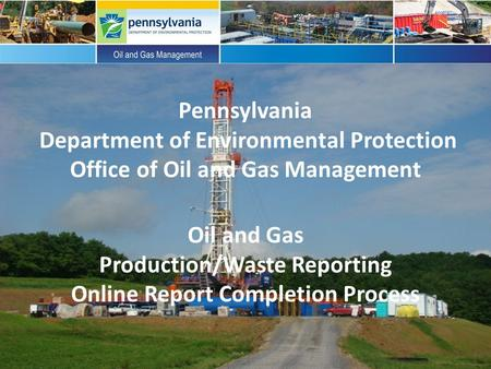 Pennsylvania Department of Environmental Protection Office of Oil and Gas Management Oil and Gas Production/Waste Reporting Online Report Completion Process.