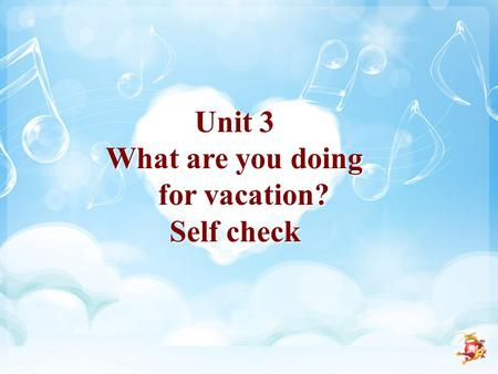 Unit 3 What are you doing for vacation? Self check Unit 3 What are you doing for vacation? Self check.