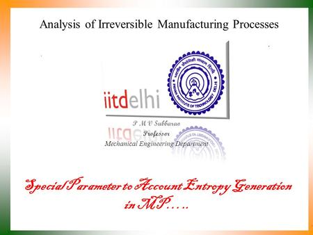 Analysis of Irreversible Manufacturing Processes P M V Subbarao Professor Mechanical Engineering Department Special Parameter to Account Entropy Generation.
