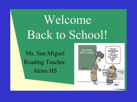 Welcome Back to School! Ms. San Miguel Reading Teacher, Akins HS.