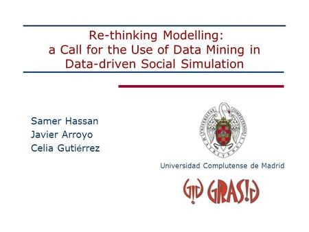 Re-thinking Modelling: a Call for the Use of Data Mining in Data-driven Social Simulation Samer Hassan Javier Arroyo Celia Guti é rrez Universidad Complutense.
