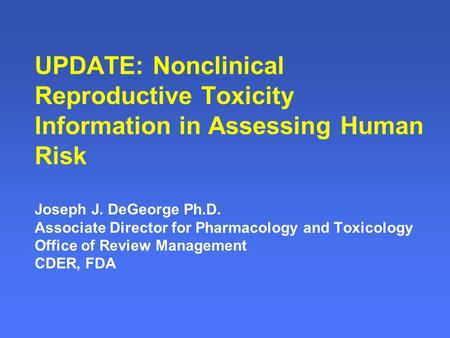 UPDATE: Nonclinical Reproductive Toxicity Information in Assessing Human Risk Joseph J. DeGeorge Ph.D. Associate Director for Pharmacology and Toxicology.