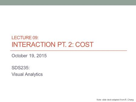 LECTURE 09: INTERACTION PT. 2: COST October 19, 2015 SDS235: Visual Analytics Note: slide deck adapted from R. Chang.