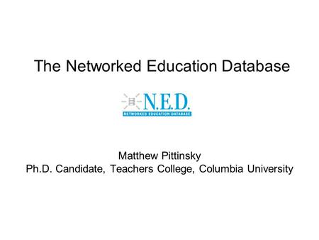 The Networked Education Database Matthew Pittinsky Ph.D. Candidate, Teachers College, Columbia University.