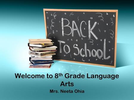 Welcome to 8 th Grade Language Arts Mrs. Neeta Ohia.