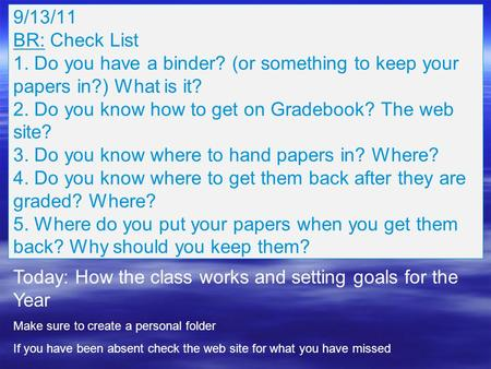 9/13/11 BR: Check List 1. Do you have a binder? (or something to keep your papers in?) What is it? 2. Do you know how to get on Gradebook? The web site?