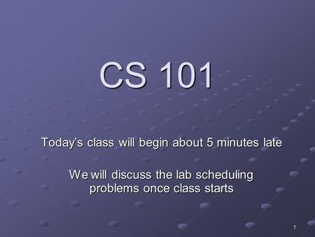 1 CS 101 Today's class will begin about 5 minutes late We will discuss the lab scheduling problems once class starts.