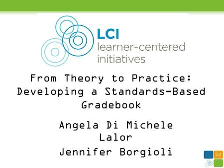 From Theory to Practice: Developing a Standards-Based Gradebook Angela Di Michele Lalor Jennifer Borgioli.
