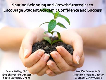 Sharing Belonging and Growth Strategies to Encourage Student Academic Confidence and Success Donna Nalley, PhD English Program Director South University.
