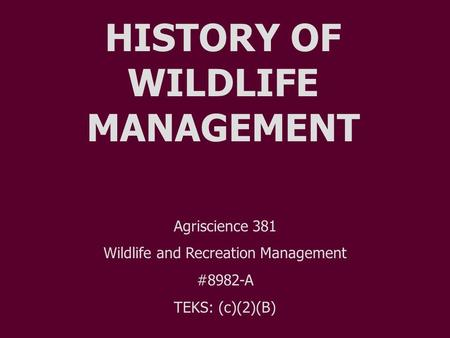 HISTORY OF WILDLIFE MANAGEMENT Agriscience 381 Wildlife and Recreation Management #8982-A TEKS: (c)(2)(B)