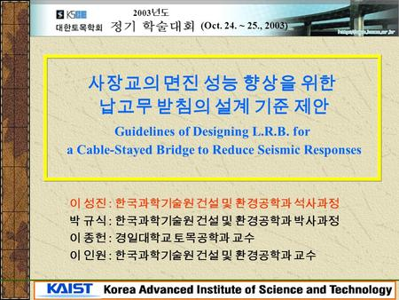 1 Structural Dynamics & Vibration Control Lab., KAIST 사장교의 면진 성능 향상을 위한 납고무 받침의 설계 기준 제안 Guidelines of Designing L.R.B. for a Cable-Stayed Bridge to Reduce.
