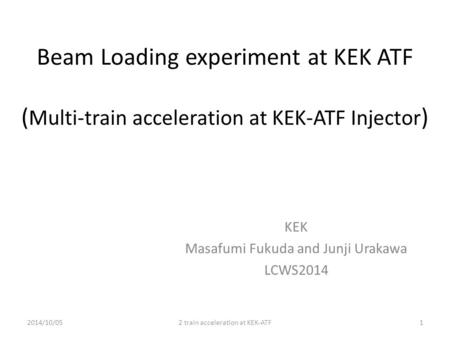 Beam Loading experiment at KEK ATF ( Multi-train acceleration at KEK-ATF Injector ) KEK Masafumi Fukuda and Junji Urakawa LCWS2014 2014/10/052 train acceleration.
