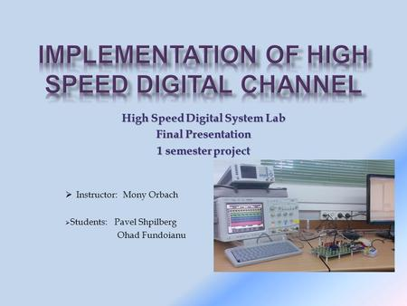 High Speed Digital System Lab Final Presentation 1 semester project  Instructor: Mony Orbach  Students: Pavel Shpilberg Ohad Fundoianu.