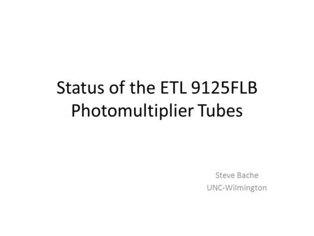 Status of the ETL 9125FLB Photomultiplier Tubes Steve Bache UNC-Wilmington.
