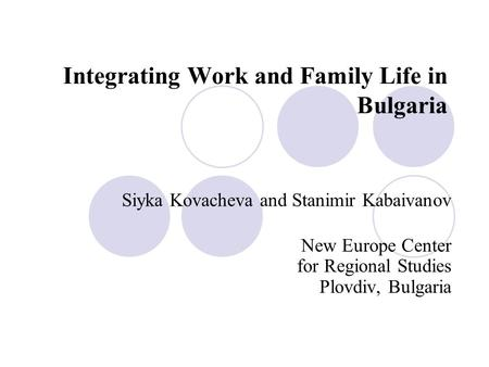Integrating Work and Family Life in Bulgaria Siyka Kovacheva and Stanimir Kabaivanov New Europe Center for Regional Studies Plovdiv, Bulgaria.